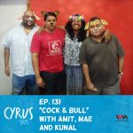 (Rebroadcast) Ep. 131: Cock & Bull with Amit, Mae and Kunal