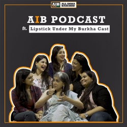 AIB Podcast : feat. Lipstick Under My Burkha Cast, Sumukhi Suresh & Kaneez Surkha