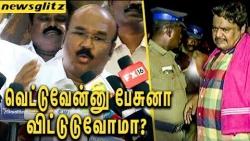 வெட்டுவேன்னு சொன்னா விட்டுடுவோமா ? | Jayakumar explain the reason for Mansoor ali khan arrest